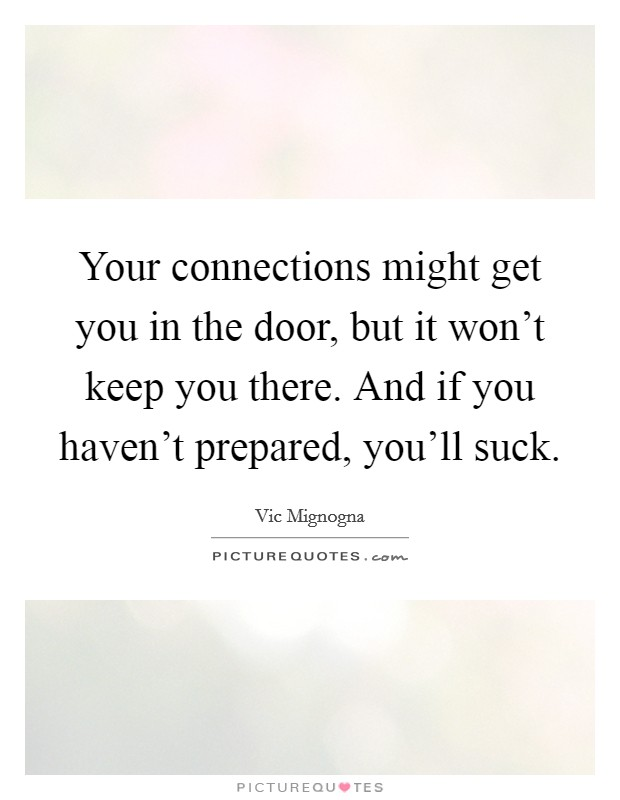Your connections might get you in the door, but it won't keep you there. And if you haven't prepared, you'll suck Picture Quote #1