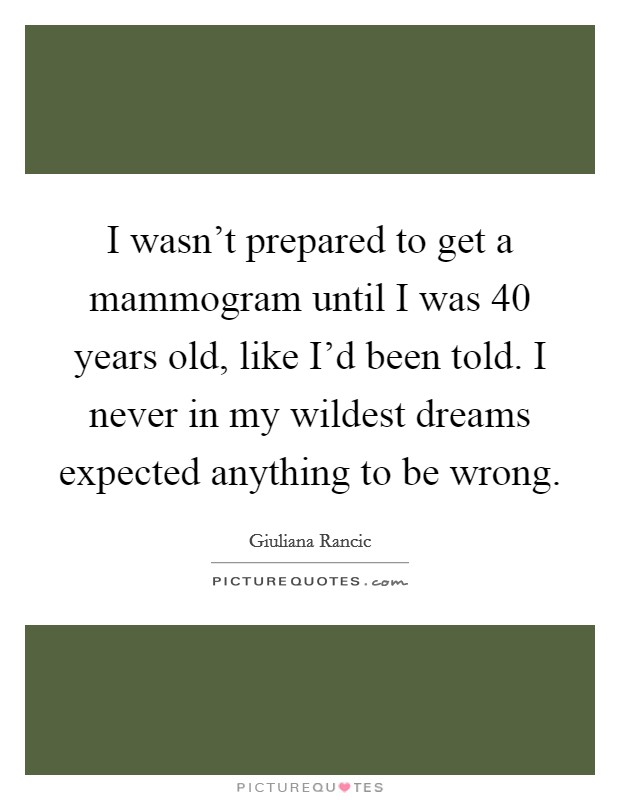 I wasn't prepared to get a mammogram until I was 40 years old, like I'd been told. I never in my wildest dreams expected anything to be wrong. Picture Quote #1