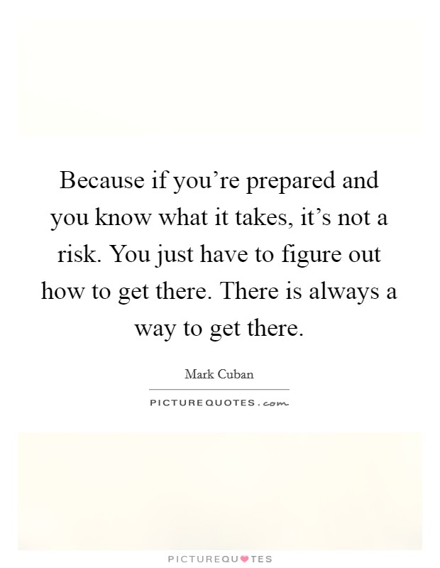 Because if you're prepared and you know what it takes, it's not a risk. You just have to figure out how to get there. There is always a way to get there Picture Quote #1