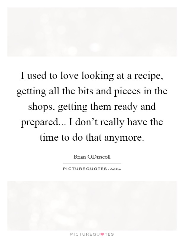I used to love looking at a recipe, getting all the bits and pieces in the shops, getting them ready and prepared... I don't really have the time to do that anymore Picture Quote #1
