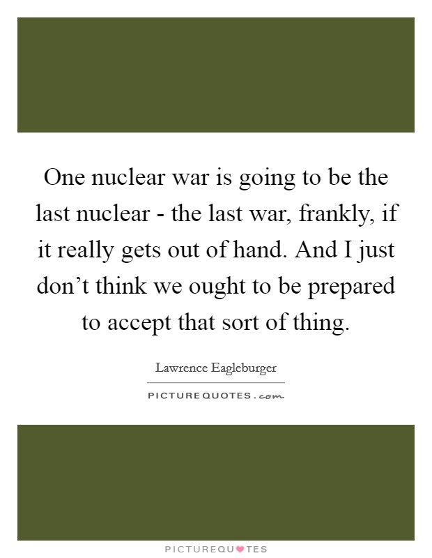 One nuclear war is going to be the last nuclear - the last war, frankly, if it really gets out of hand. And I just don't think we ought to be prepared to accept that sort of thing. Picture Quote #1