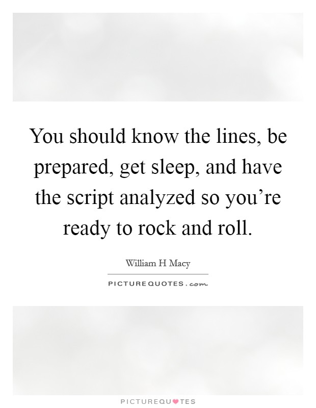 You should know the lines, be prepared, get sleep, and have the script analyzed so you're ready to rock and roll Picture Quote #1
