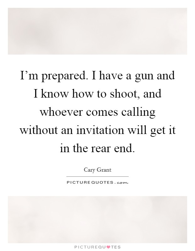 I'm prepared. I have a gun and I know how to shoot, and whoever comes calling without an invitation will get it in the rear end. Picture Quote #1