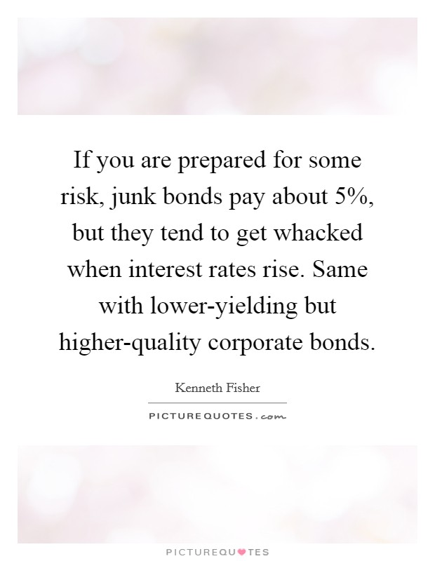 If you are prepared for some risk, junk bonds pay about 5%, but they tend to get whacked when interest rates rise. Same with lower-yielding but higher-quality corporate bonds Picture Quote #1