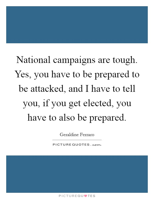 National campaigns are tough. Yes, you have to be prepared to be attacked, and I have to tell you, if you get elected, you have to also be prepared Picture Quote #1