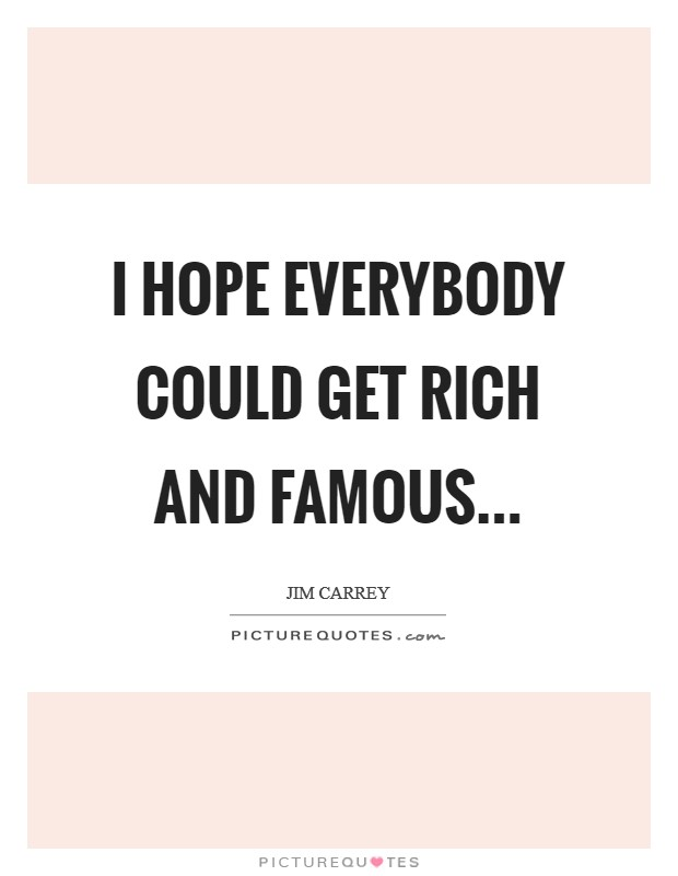 I hope everybody could get rich and famous Picture Quote #1