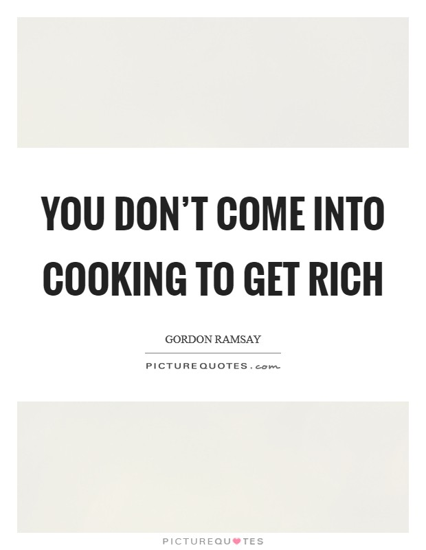 You don't come into cooking to get rich Picture Quote #1
