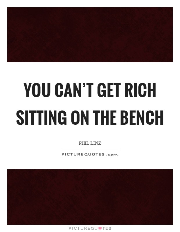 You can't get rich sitting on the bench Picture Quote #1