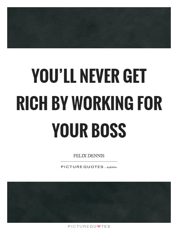 You'll never get rich by working for your boss Picture Quote #1