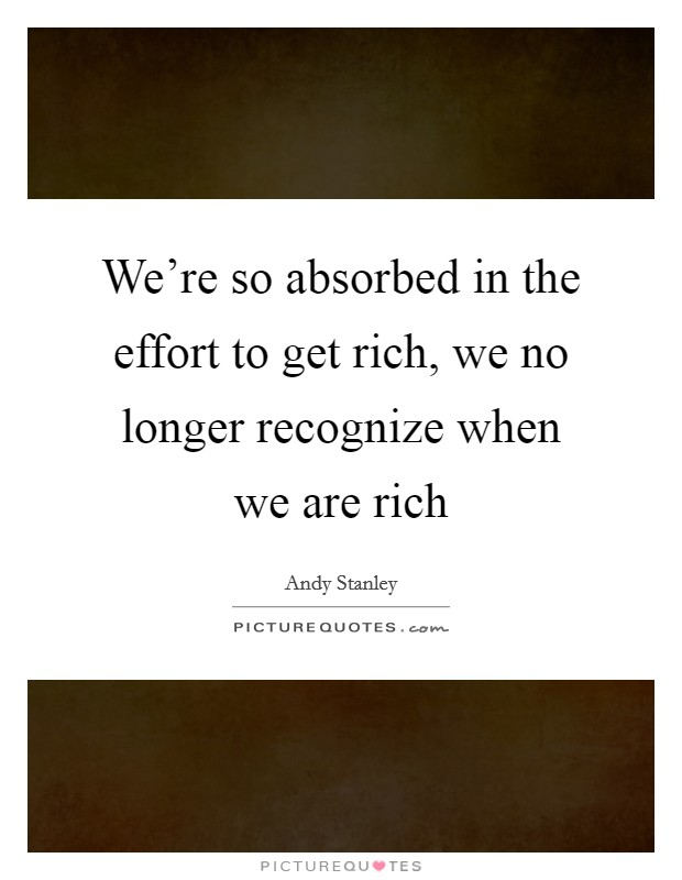 We're so absorbed in the effort to get rich, we no longer recognize when we are rich Picture Quote #1