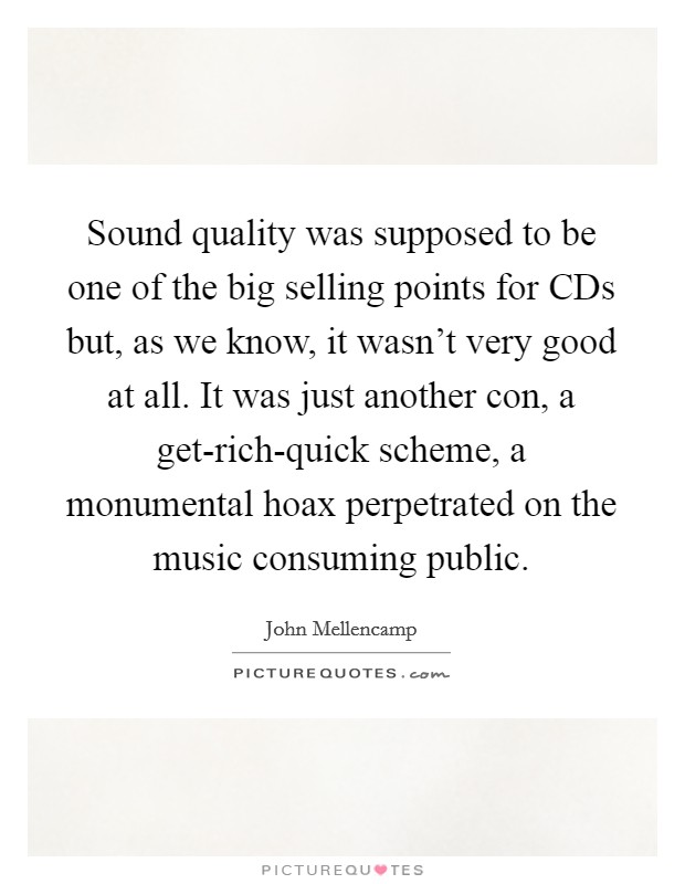 Sound quality was supposed to be one of the big selling points for CDs but, as we know, it wasn't very good at all. It was just another con, a get-rich-quick scheme, a monumental hoax perpetrated on the music consuming public Picture Quote #1
