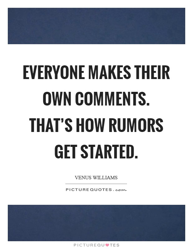 Everyone makes their own comments. That's how rumors get started Picture Quote #1