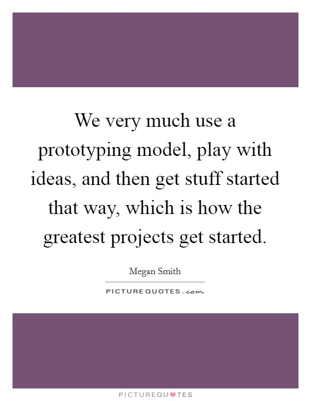 We very much use a prototyping model, play with ideas, and then get stuff started that way, which is how the greatest projects get started. Picture Quote #1