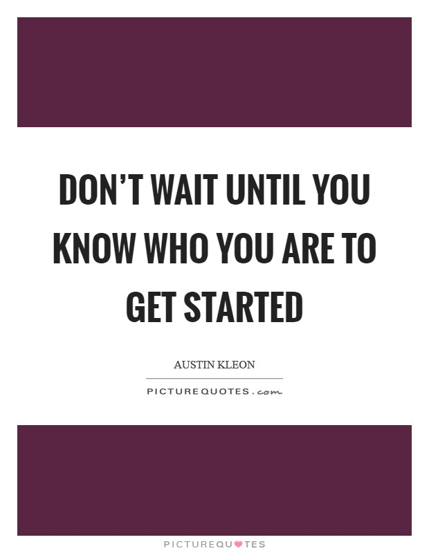 Don't wait until you know who you are to get started Picture Quote #1
