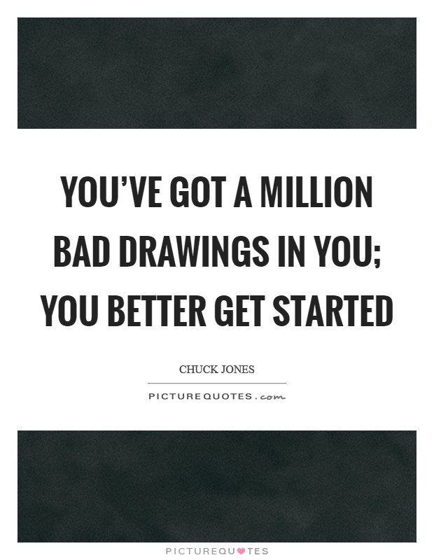 You've got a million bad drawings in you; you better get started Picture Quote #1