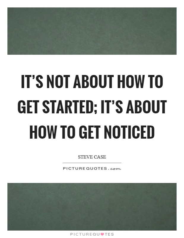 It's not about how to get started; it's about how to get noticed Picture Quote #1