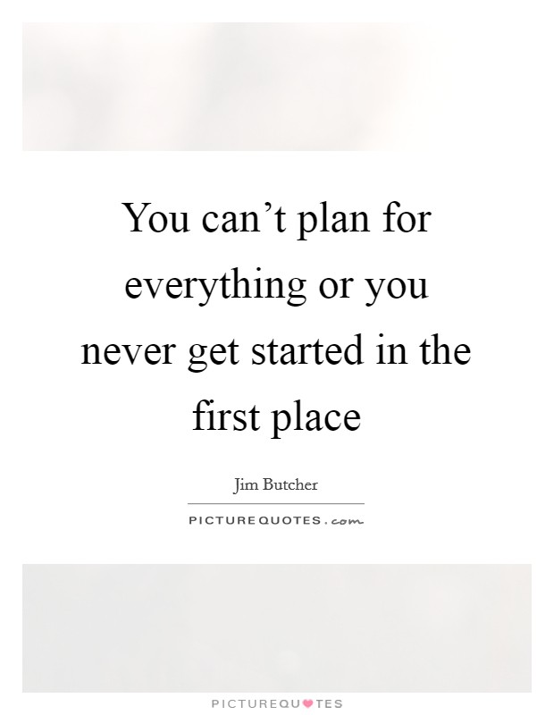 You can't plan for everything or you never get started in the first place Picture Quote #1