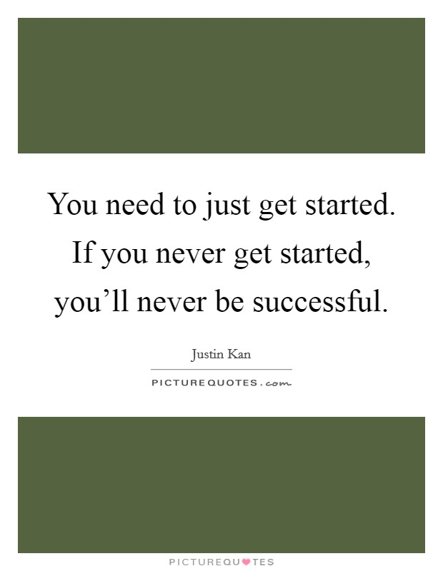 You need to just get started. If you never get started, you'll never be successful Picture Quote #1