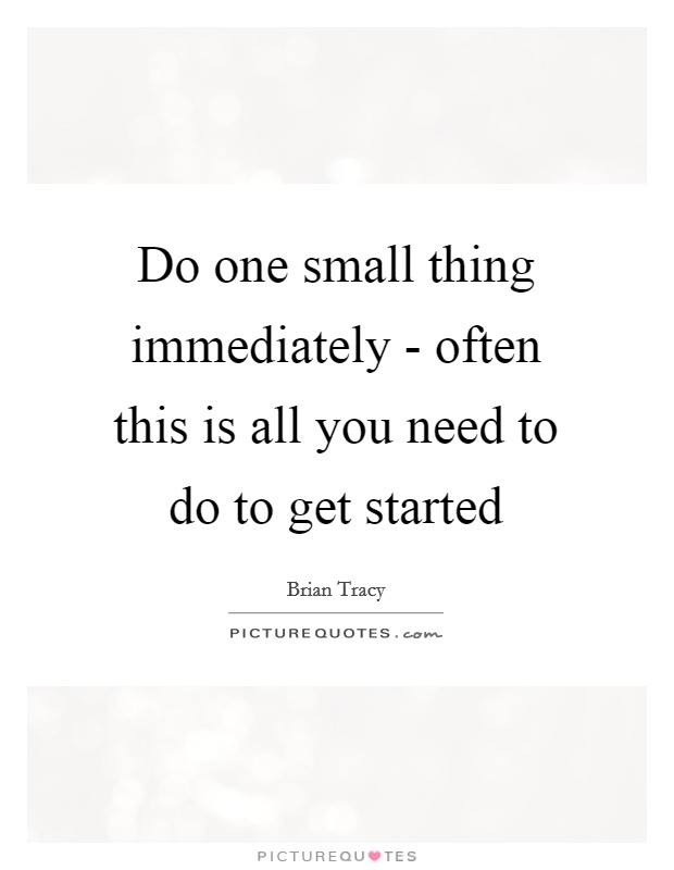 Do one small thing immediately - often this is all you need to do to get started Picture Quote #1