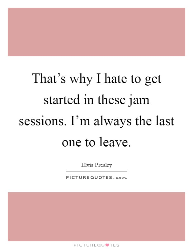 That's why I hate to get started in these jam sessions. I'm always the last one to leave Picture Quote #1