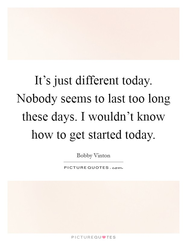 It's just different today. Nobody seems to last too long these days. I wouldn't know how to get started today Picture Quote #1