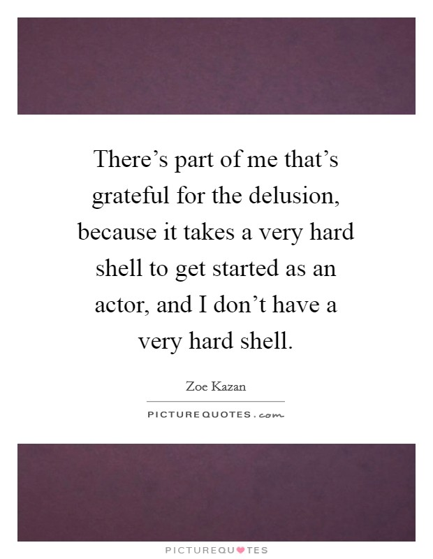 There's part of me that's grateful for the delusion, because it takes a very hard shell to get started as an actor, and I don't have a very hard shell Picture Quote #1