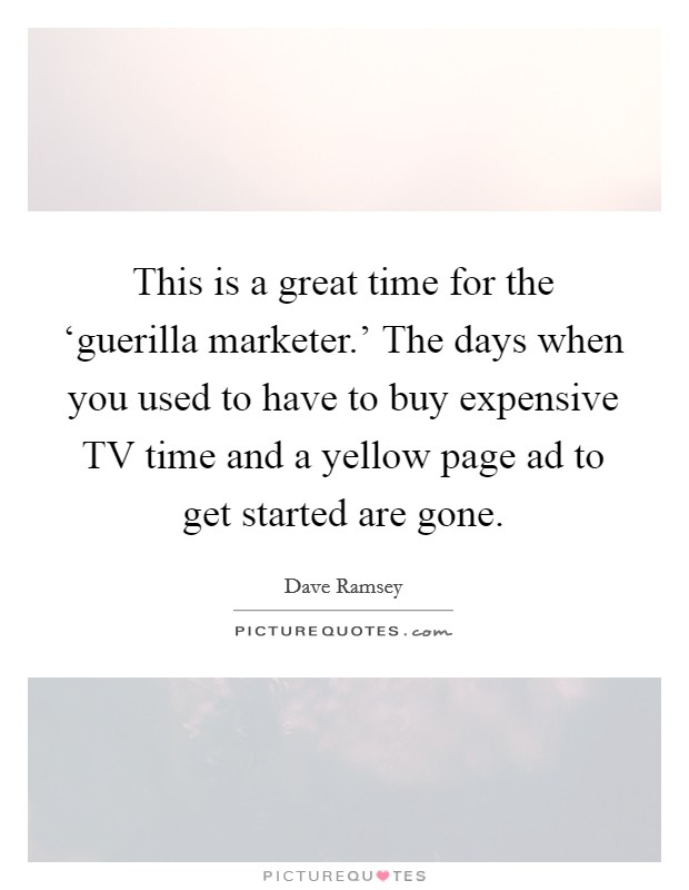 This is a great time for the 'guerilla marketer.' The days when you used to have to buy expensive TV time and a yellow page ad to get started are gone Picture Quote #1