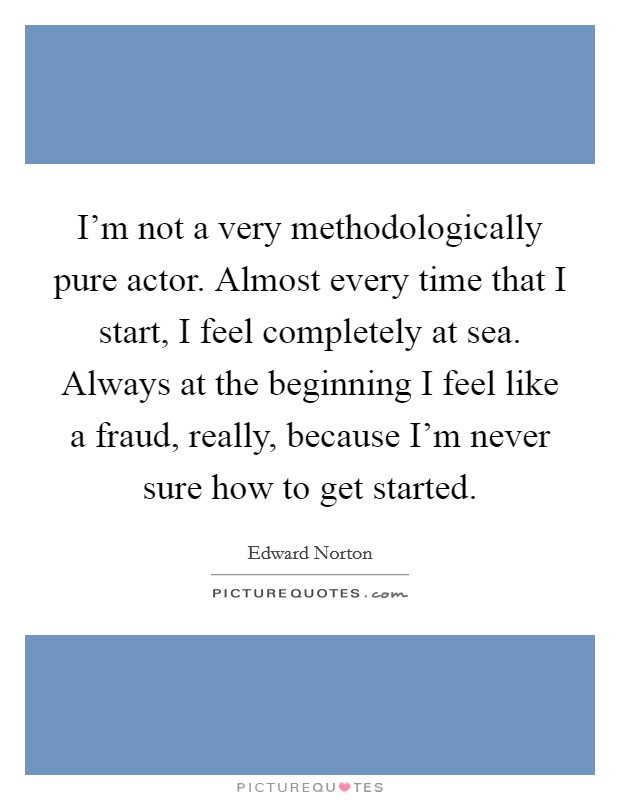 I'm not a very methodologically pure actor. Almost every time that I start, I feel completely at sea. Always at the beginning I feel like a fraud, really, because I'm never sure how to get started Picture Quote #1