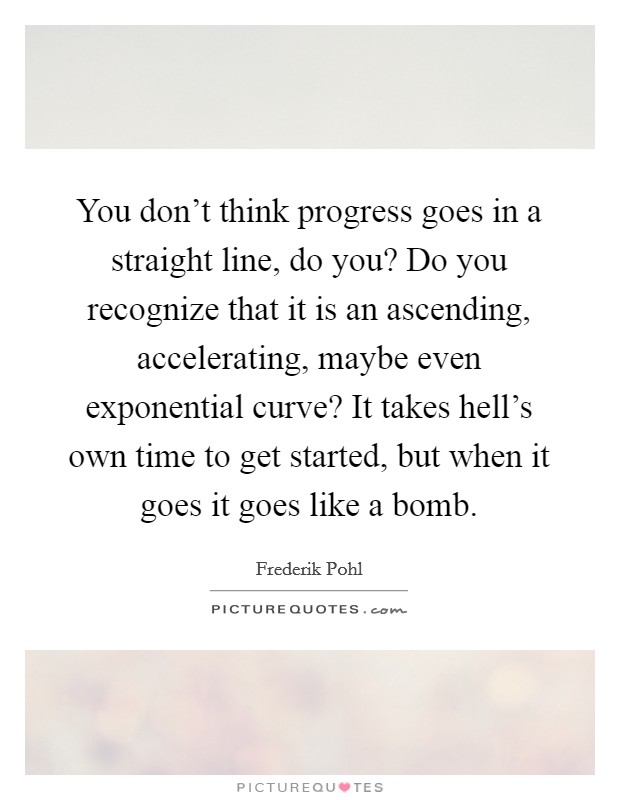 You don't think progress goes in a straight line, do you? Do you recognize that it is an ascending, accelerating, maybe even exponential curve? It takes hell's own time to get started, but when it goes it goes like a bomb Picture Quote #1