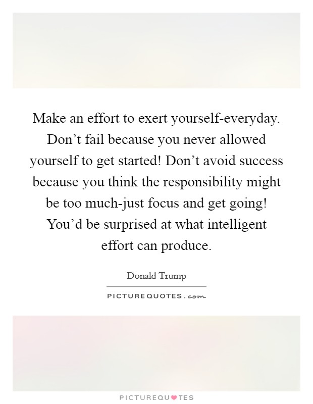 Make an effort to exert yourself-everyday. Don't fail because you never allowed yourself to get started! Don't avoid success because you think the responsibility might be too much-just focus and get going! You'd be surprised at what intelligent effort can produce Picture Quote #1