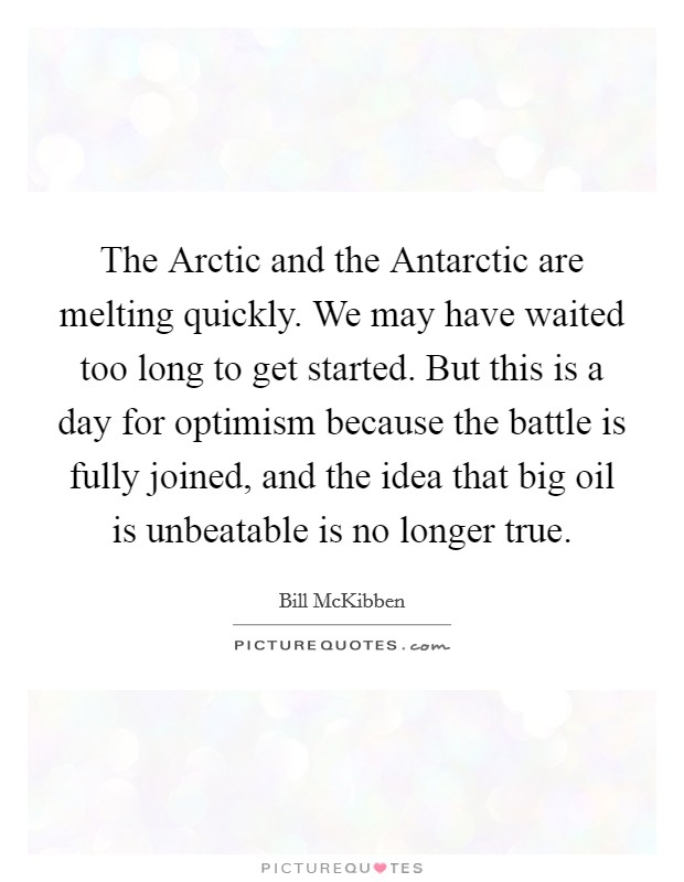 The Arctic and the Antarctic are melting quickly. We may have waited too long to get started. But this is a day for optimism because the battle is fully joined, and the idea that big oil is unbeatable is no longer true Picture Quote #1