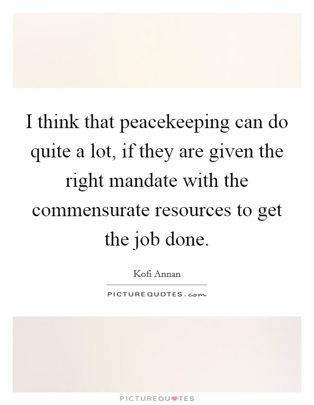 I think that peacekeeping can do quite a lot, if they are given the right mandate with the commensurate resources to get the job done Picture Quote #1