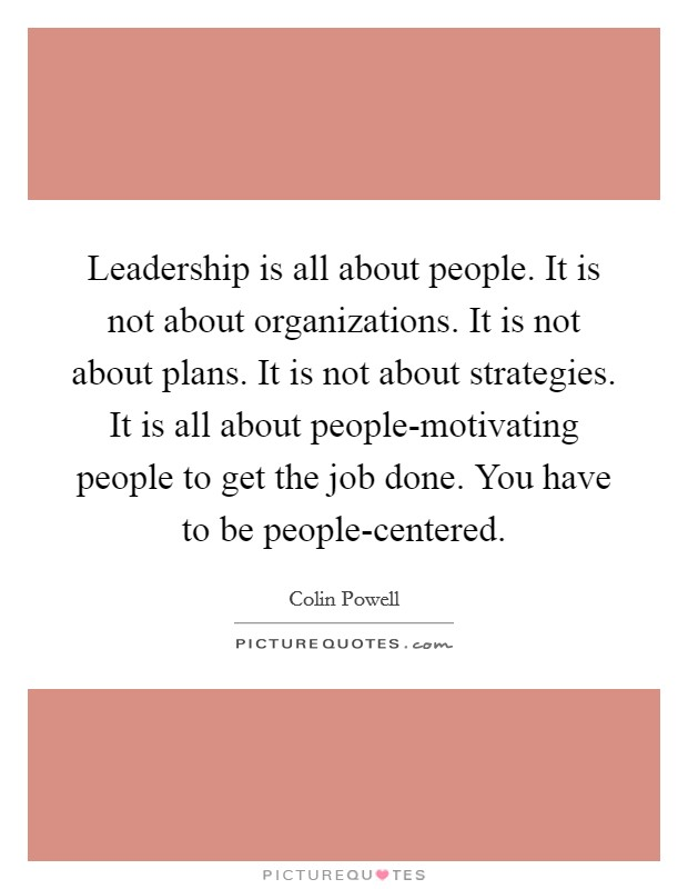 Leadership is all about people. It is not about organizations. It is not about plans. It is not about strategies. It is all about people-motivating people to get the job done. You have to be people-centered Picture Quote #1