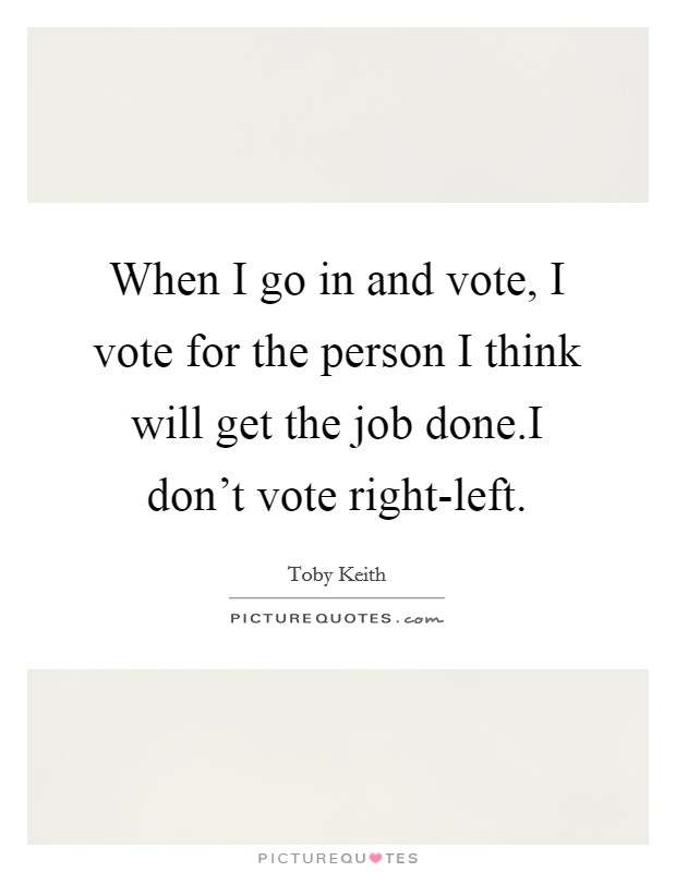 When I go in and vote, I vote for the person I think will get the job done.I don't vote right-left Picture Quote #1