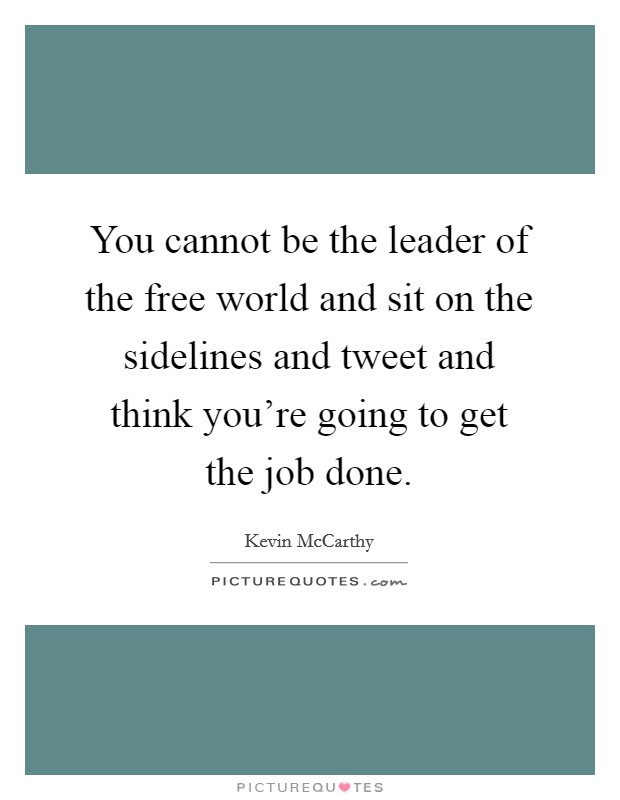 You cannot be the leader of the free world and sit on the sidelines and tweet and think you're going to get the job done Picture Quote #1