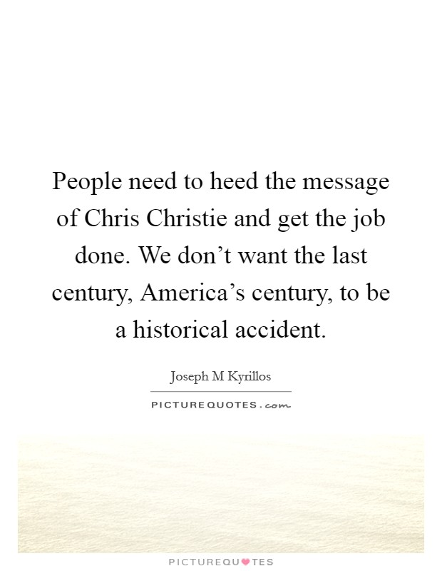People need to heed the message of Chris Christie and get the job done. We don't want the last century, America's century, to be a historical accident Picture Quote #1