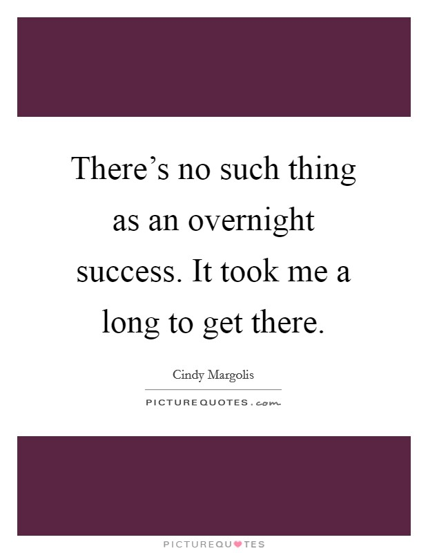 There's no such thing as an overnight success. It took me a long to get there Picture Quote #1