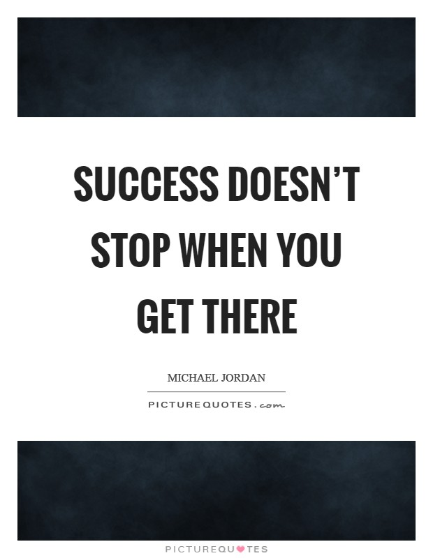 Success doesn't stop when you get there Picture Quote #1