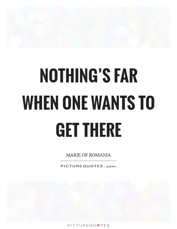 Nothing's far when one wants to get there Picture Quote #1