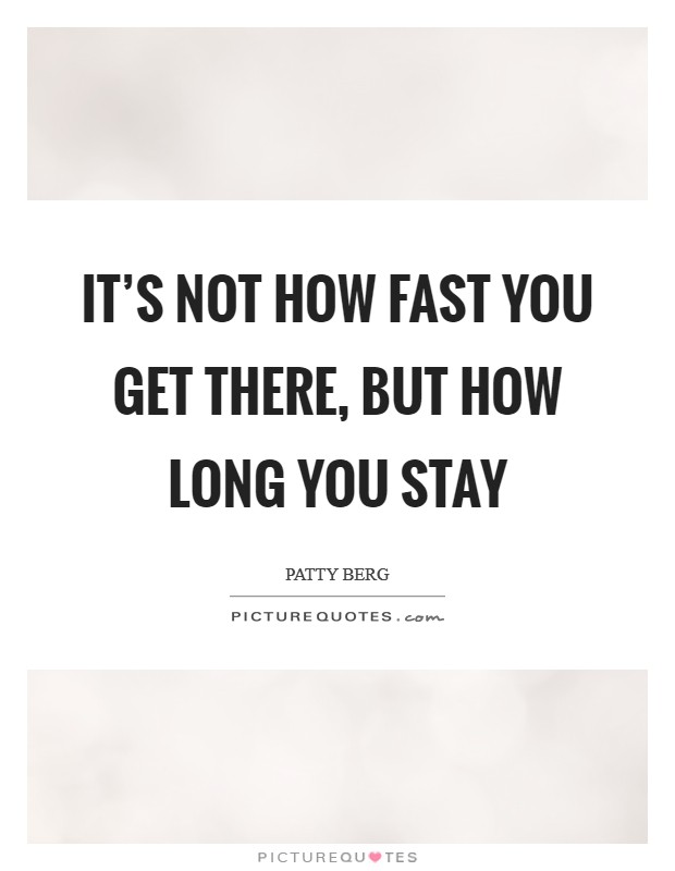 It's not how fast you get there, but how long you stay Picture Quote #1
