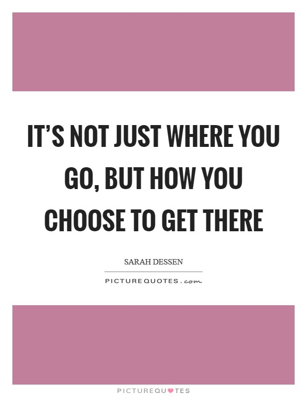 It's not just where you go, but how you choose to get there Picture Quote #1