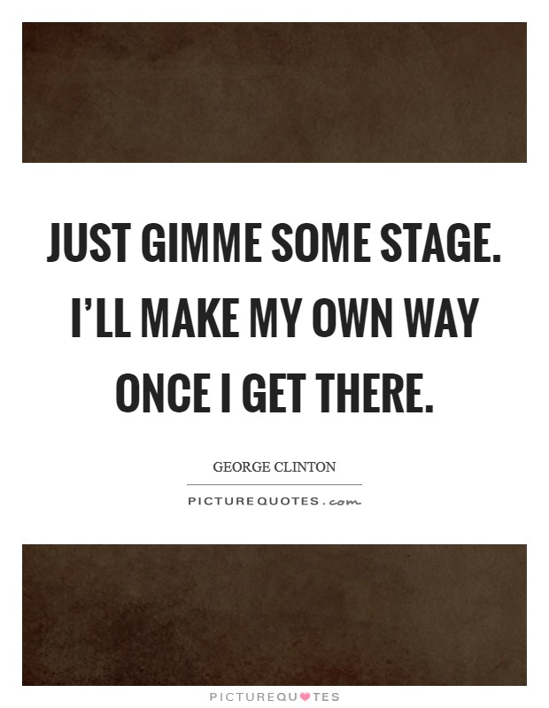 Just gimme some stage. I'll make my own way once I get there Picture Quote #1