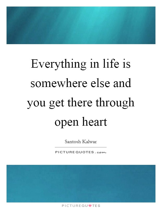 Everything in life is somewhere else and you get there through open heart Picture Quote #1