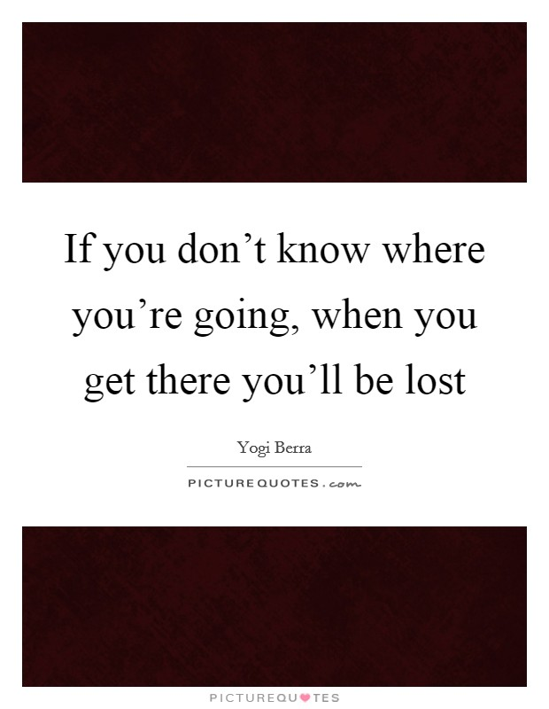If you don't know where you're going, when you get there you'll be lost Picture Quote #1