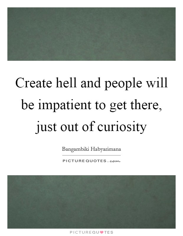 Create hell and people will be impatient to get there, just out of curiosity Picture Quote #1