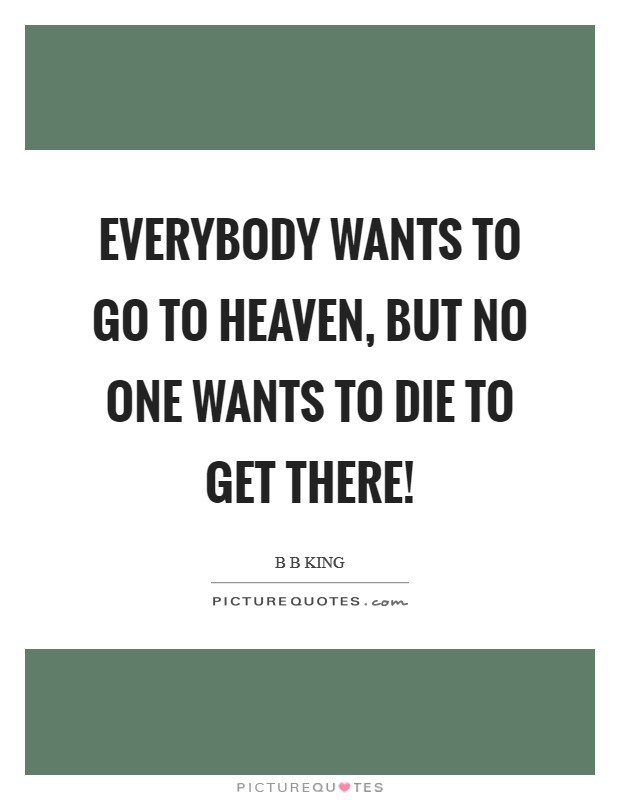 Everybody wants to go to Heaven, but no one wants to die to get there! Picture Quote #1