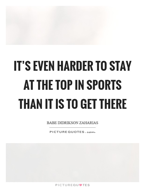 It's even harder to stay at the top in sports than it is to get there Picture Quote #1