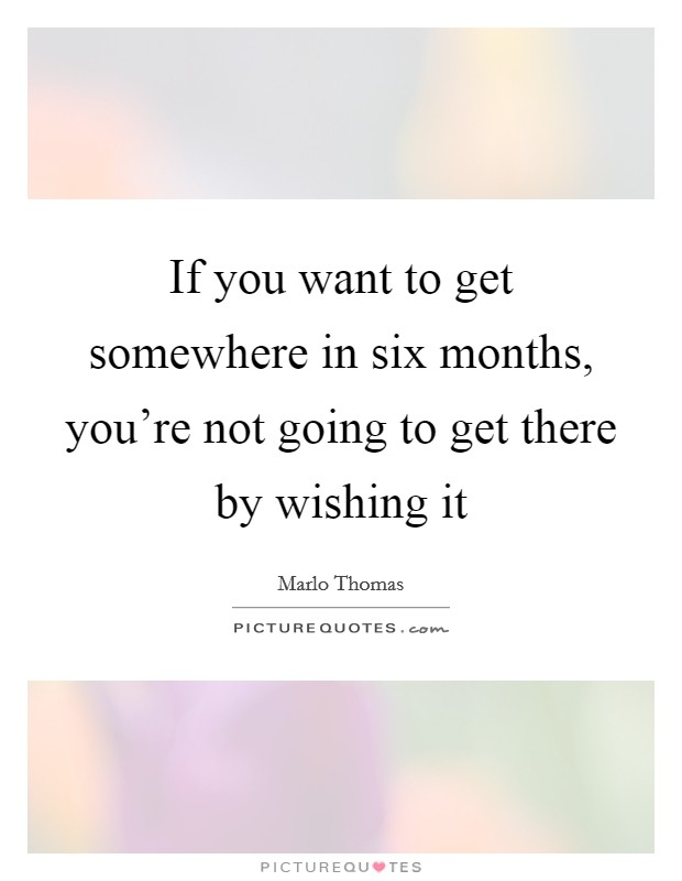If you want to get somewhere in six months, you're not going to get there by wishing it Picture Quote #1