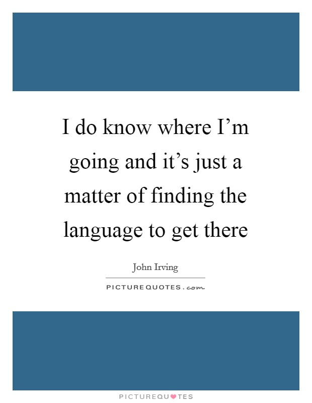 I do know where I'm going and it's just a matter of finding the language to get there Picture Quote #1
