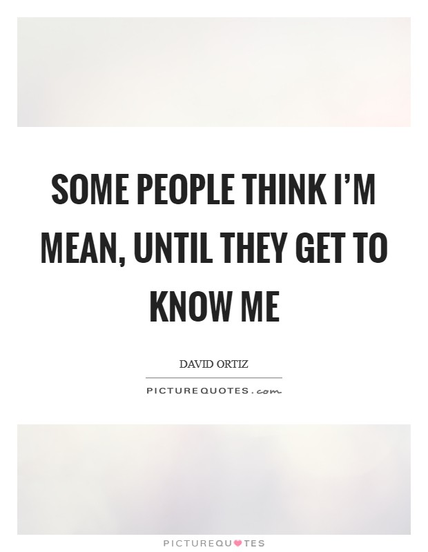 Some people think I'm mean, until they get to know me Picture Quote #1